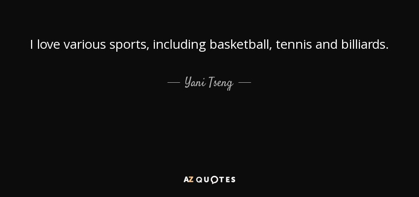 I love various sports, including basketball, tennis and billiards. - Yani Tseng