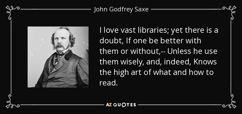 I love vast libraries; yet there is a doubt, If one be better with them or without,-- Unless he use them wisely, and, indeed, Knows the high art of what and how to read. - John Godfrey Saxe