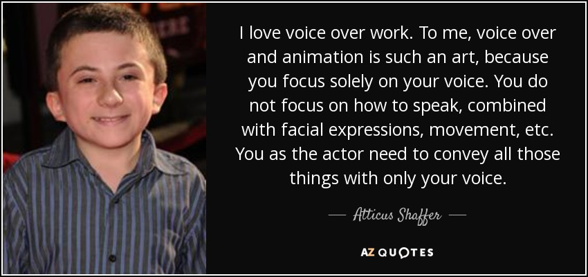 I love voice over work. To me, voice over and animation is such an art, because you focus solely on your voice. You do not focus on how to speak, combined with facial expressions, movement, etc. You as the actor need to convey all those things with only your voice. - Atticus Shaffer