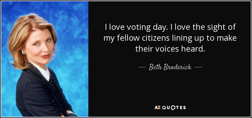 I love voting day. I love the sight of my fellow citizens lining up to make their voices heard. - Beth Broderick