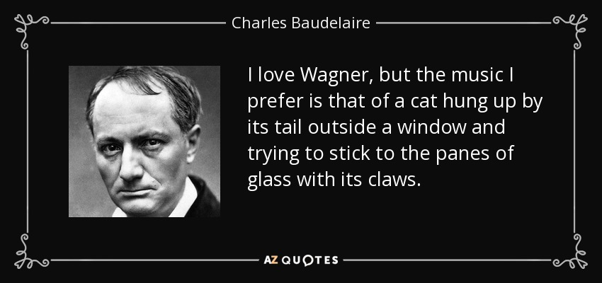 I love Wagner, but the music I prefer is that of a cat hung up by its tail outside a window and trying to stick to the panes of glass with its claws. - Charles Baudelaire