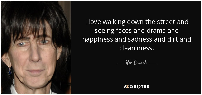 I love walking down the street and seeing faces and drama and happiness and sadness and dirt and cleanliness. - Ric Ocasek