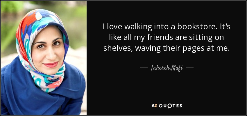 I love walking into a bookstore. It's like all my friends are sitting on shelves, waving their pages at me. - Tahereh Mafi