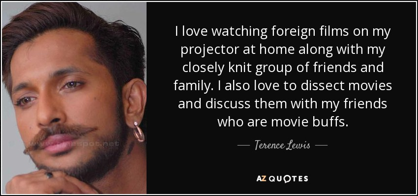 I love watching foreign films on my projector at home along with my closely knit group of friends and family. I also love to dissect movies and discuss them with my friends who are movie buffs. - Terence Lewis