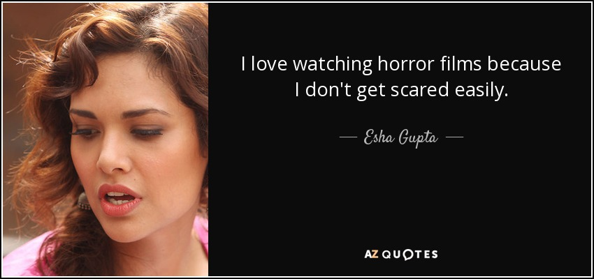 I love watching horror films because I don't get scared easily. - Esha Gupta