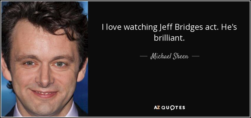 I love watching Jeff Bridges act. He's brilliant. - Michael Sheen