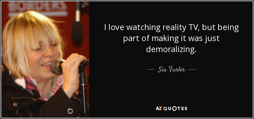I love watching reality TV, but being part of making it was just demoralizing. - Sia Furler