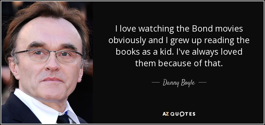 I love watching the Bond movies obviously and I grew up reading the books as a kid. I've always loved them because of that. - Danny Boyle
