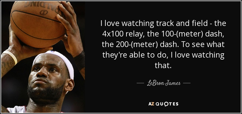 Lebron James Quote I Love Watching Track And Field The 4x100 Relay