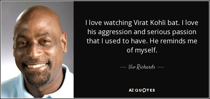 I love watching Virat Kohli bat. I love his aggression and serious passion that I used to have. He reminds me of myself. - Viv Richards