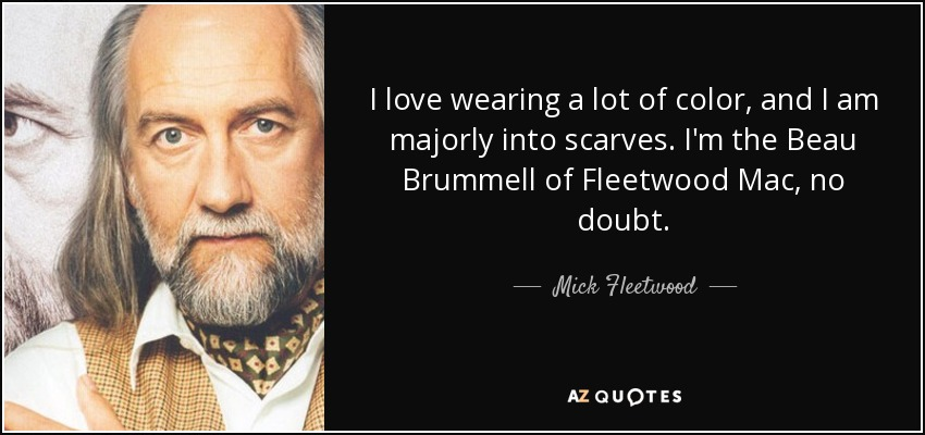 I love wearing a lot of color, and I am majorly into scarves. I'm the Beau Brummell of Fleetwood Mac, no doubt. - Mick Fleetwood