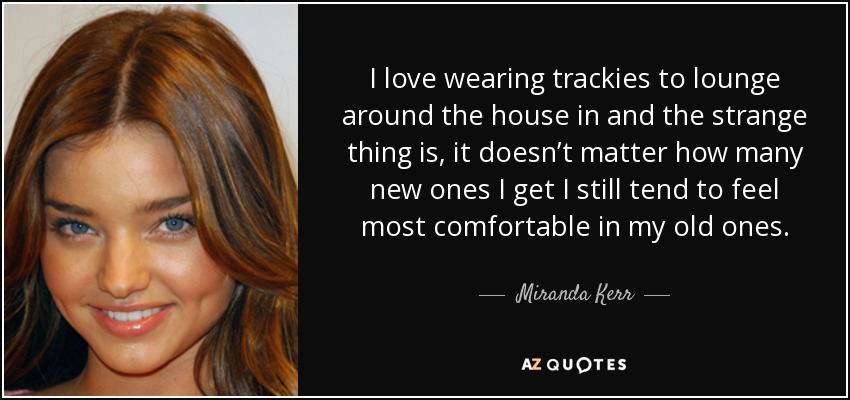 I love wearing trackies to lounge around the house in and the strange thing is, it doesn't matter how many new ones I get I still tend to feel most comfortable in my old ones. - Miranda Kerr