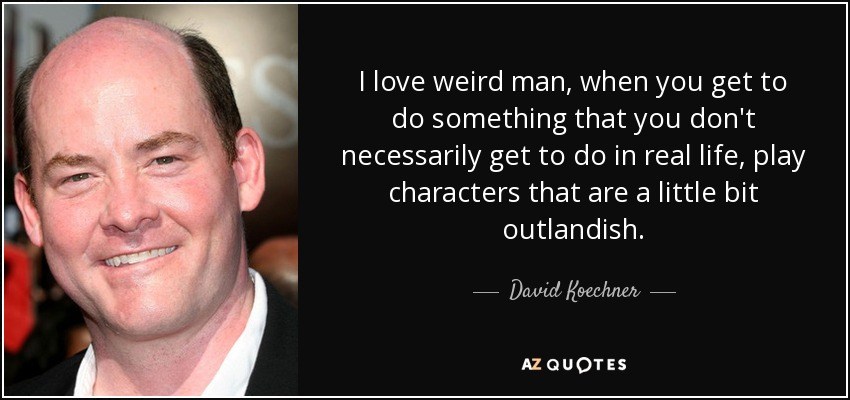 I love weird man, when you get to do something that you don't necessarily get to do in real life, play characters that are a little bit outlandish. - David Koechner