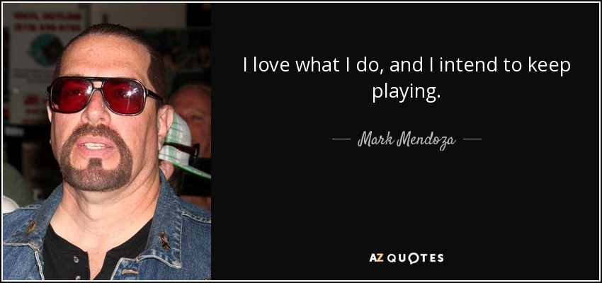 I love what I do, and I intend to keep playing. - Mark Mendoza