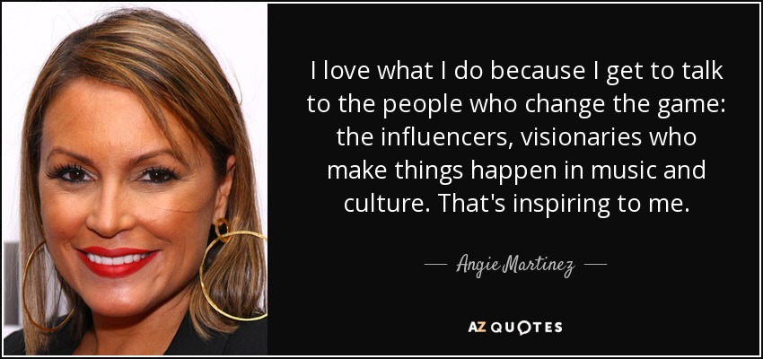 I love what I do because I get to talk to the people who change the game: the influencers, visionaries who make things happen in music and culture. That's inspiring to me. - Angie Martinez