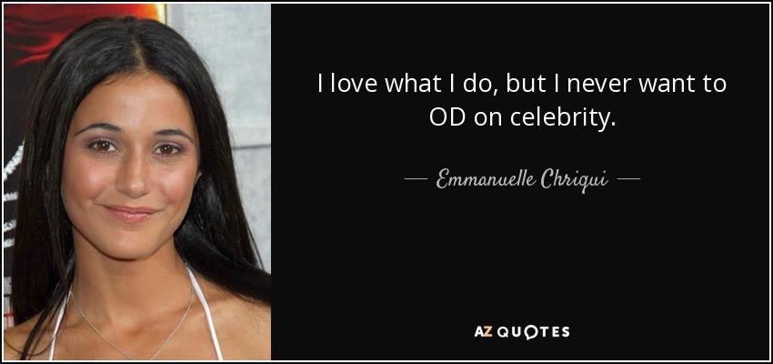 I love what I do, but I never want to OD on celebrity. - Emmanuelle Chriqui