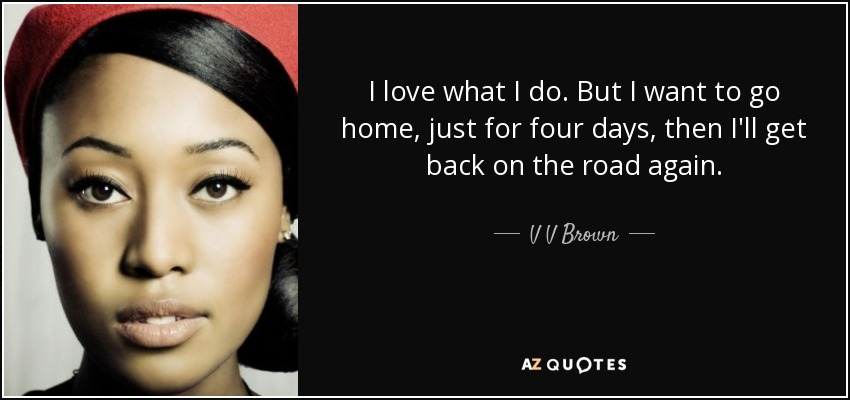 I love what I do. But I want to go home, just for four days, then I'll get back on the road again. - V V Brown