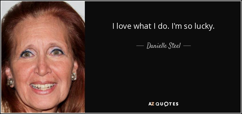 I love what I do. I'm so lucky. - Danielle Steel