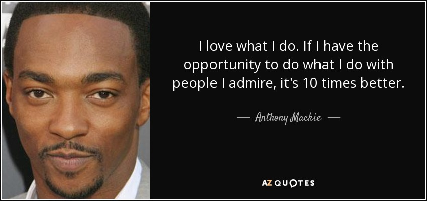 I love what I do. If I have the opportunity to do what I do with people I admire, it's 10 times better. - Anthony Mackie