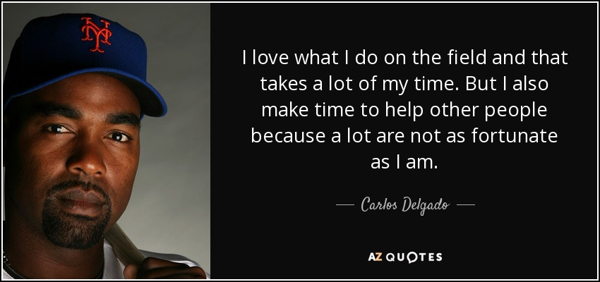 I love what I do on the field and that takes a lot of my time. But I also make time to help other people because a lot are not as fortunate as I am. - Carlos Delgado