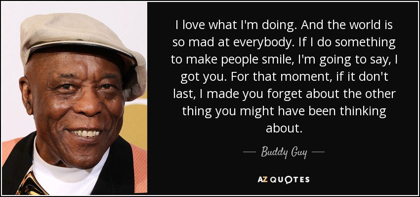 I love what I'm doing. And the world is so mad at everybody. If I do something to make people smile, I'm going to say, I got you. For that moment, if it don't last, I made you forget about the other thing you might have been thinking about. - Buddy Guy