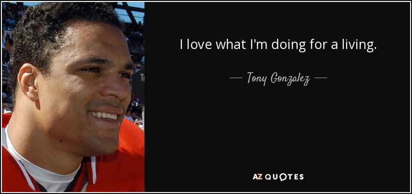 I love what I'm doing for a living. - Tony Gonzalez