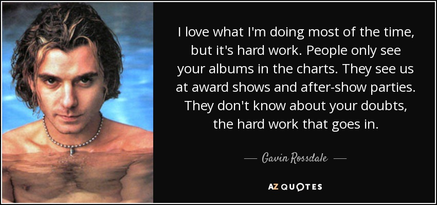 I love what I'm doing most of the time, but it's hard work. People only see your albums in the charts. They see us at award shows and after-show parties. They don't know about your doubts, the hard work that goes in. - Gavin Rossdale