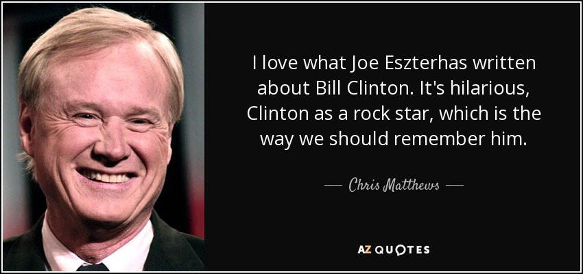 I love what Joe Eszterhas written about Bill Clinton. It's hilarious, Clinton as a rock star, which is the way we should remember him. - Chris Matthews