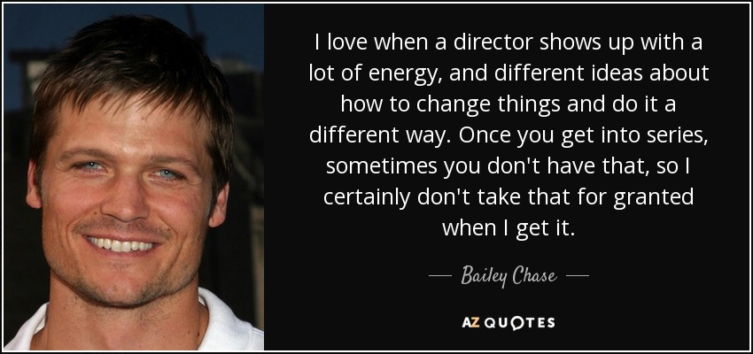 I love when a director shows up with a lot of energy, and different ideas about how to change things and do it a different way. Once you get into series, sometimes you don't have that, so I certainly don't take that for granted when I get it. - Bailey Chase