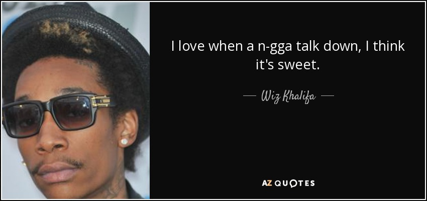 I love when a n-gga talk down, I think it's sweet. - Wiz Khalifa