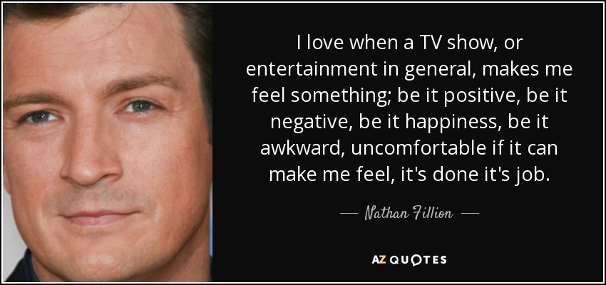 I love when a TV show, or entertainment in general, makes me feel something; be it positive, be it negative, be it happiness, be it awkward, uncomfortable if it can make me feel, it's done it's job. - Nathan Fillion