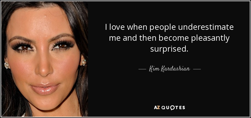 I love when people underestimate me and then become pleasantly surprised. - Kim Kardashian