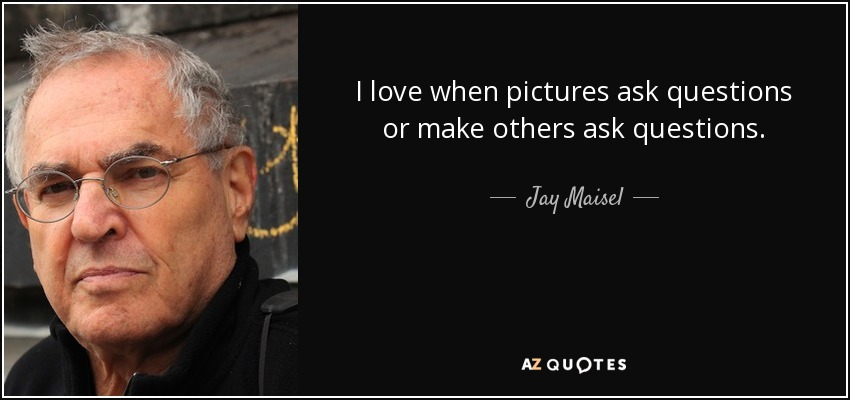 I love when pictures ask questions or make others ask questions. - Jay Maisel
