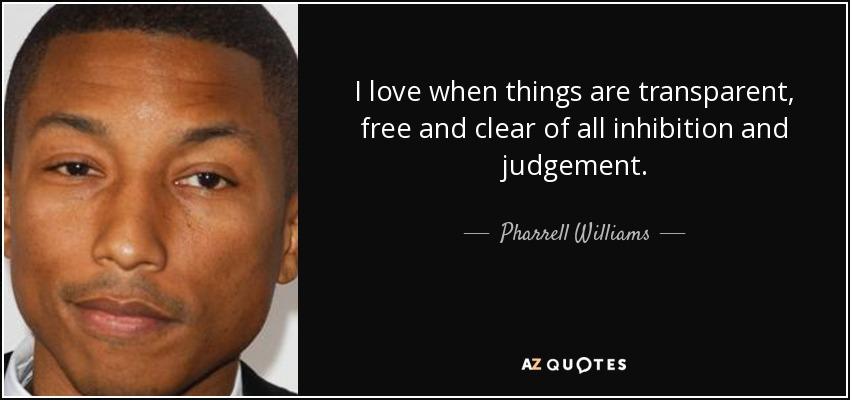 I love when things are transparent, free and clear of all inhibition and judgement. - Pharrell Williams