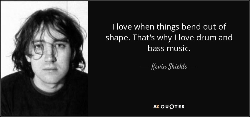 I love when things bend out of shape. That's why I love drum and bass music. - Kevin Shields
