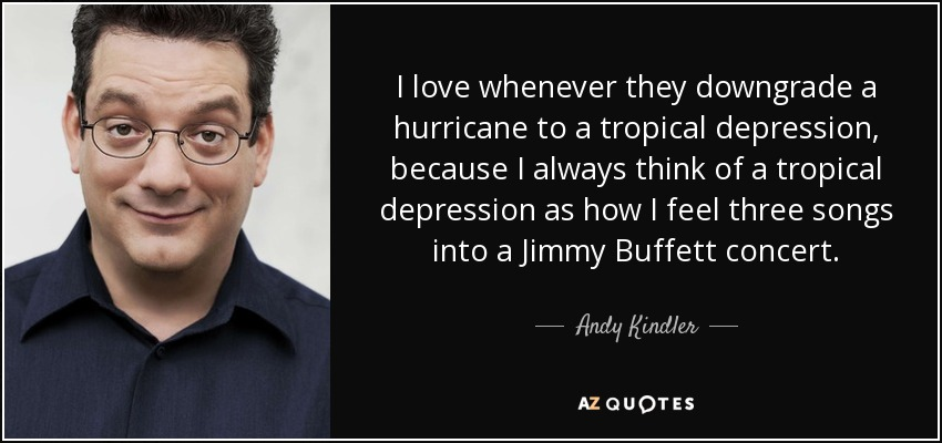 I love whenever they downgrade a hurricane to a tropical depression, because I always think of a tropical depression as how I feel three songs into a Jimmy Buffett concert. - Andy Kindler