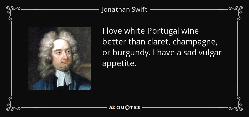 I love white Portugal wine better than claret, champagne, or burgundy. I have a sad vulgar appetite. - Jonathan Swift