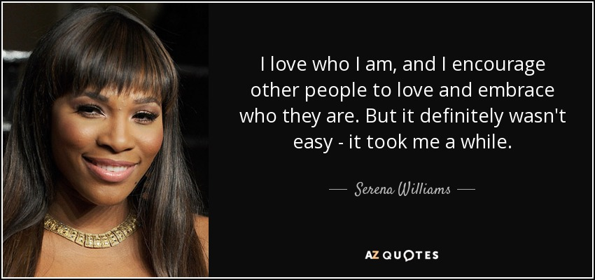 I love who I am, and I encourage other people to love and embrace who they are. But it definitely wasn't easy - it took me a while. - Serena Williams