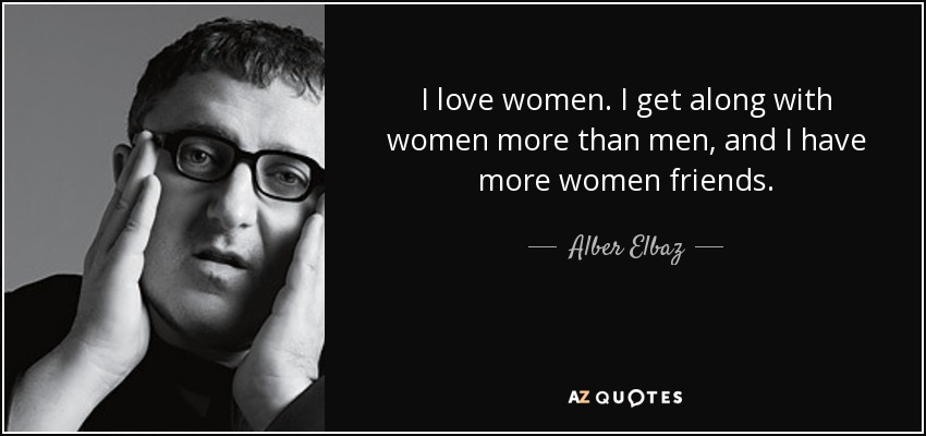 I love women. I get along with women more than men, and I have more women friends. - Alber Elbaz