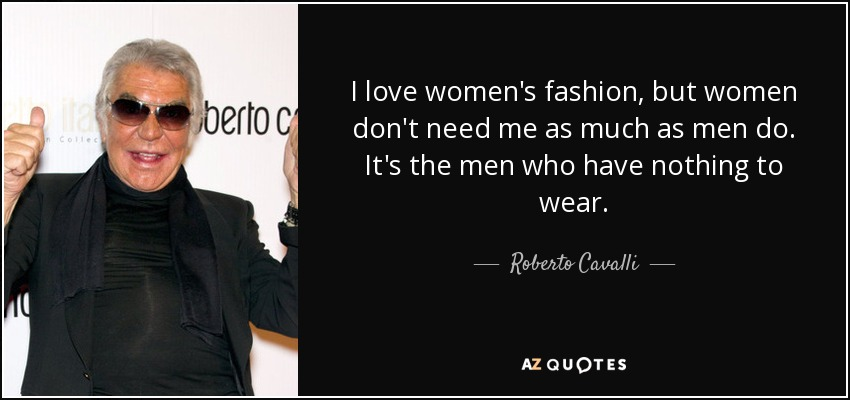 I love women's fashion, but women don't need me as much as men do. It's the men who have nothing to wear. - Roberto Cavalli