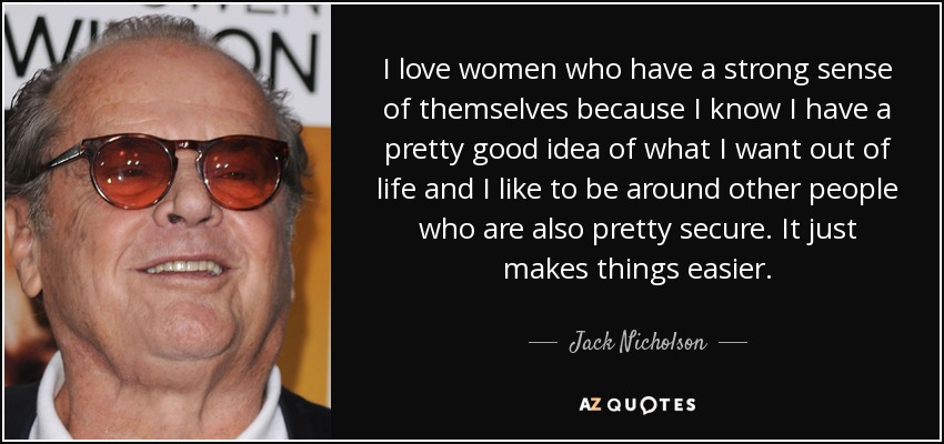 I love women who have a strong sense of themselves because I know I have a pretty good idea of what I want out of life and I like to be around other people who are also pretty secure. It just makes things easier. - Jack Nicholson