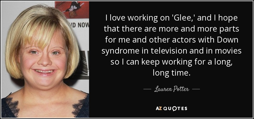 I love working on 'Glee,' and I hope that there are more and more parts for me and other actors with Down syndrome in television and in movies so I can keep working for a long, long time. - Lauren Potter