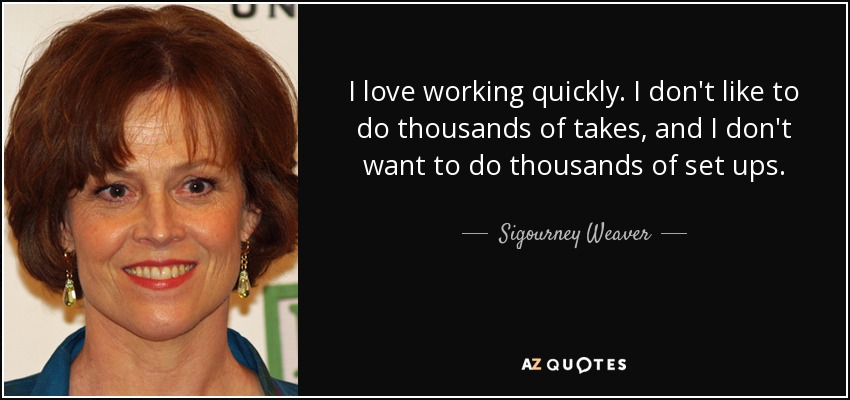 I love working quickly. I don't like to do thousands of takes, and I don't want to do thousands of set ups. - Sigourney Weaver