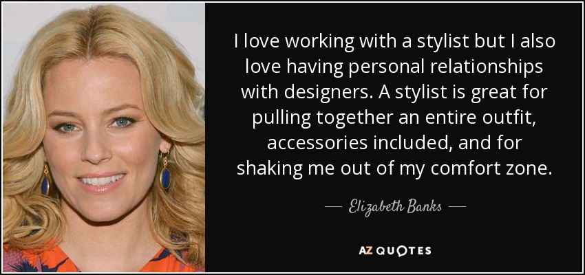 I love working with a stylist but I also love having personal relationships with designers. A stylist is great for pulling together an entire outfit, accessories included, and for shaking me out of my comfort zone. - Elizabeth Banks