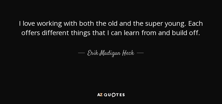 I love working with both the old and the super young. Each offers different things that I can learn from and build off. - Erik Madigan Heck