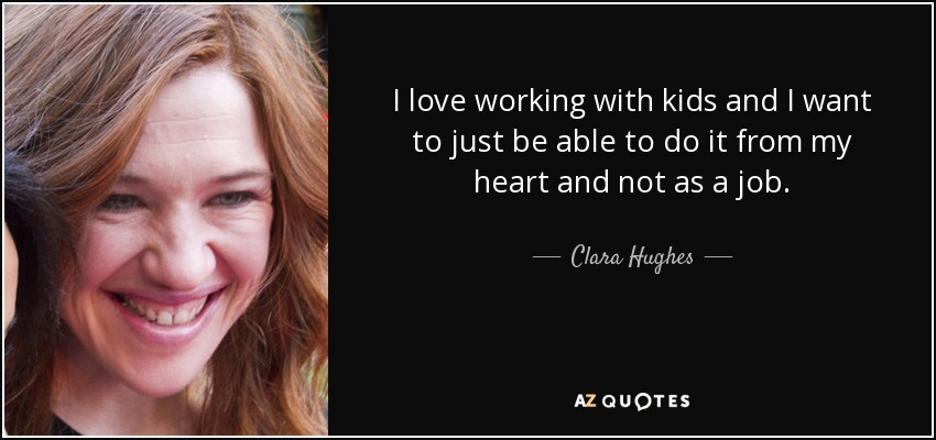 I love working with kids and I want to just be able to do it from my heart and not as a job. - Clara Hughes