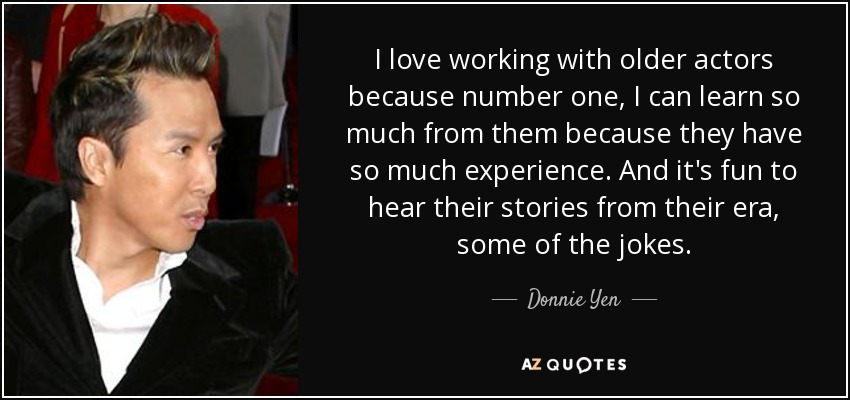 I love working with older actors because number one, I can learn so much from them because they have so much experience. And it's fun to hear their stories from their era, some of the jokes. - Donnie Yen
