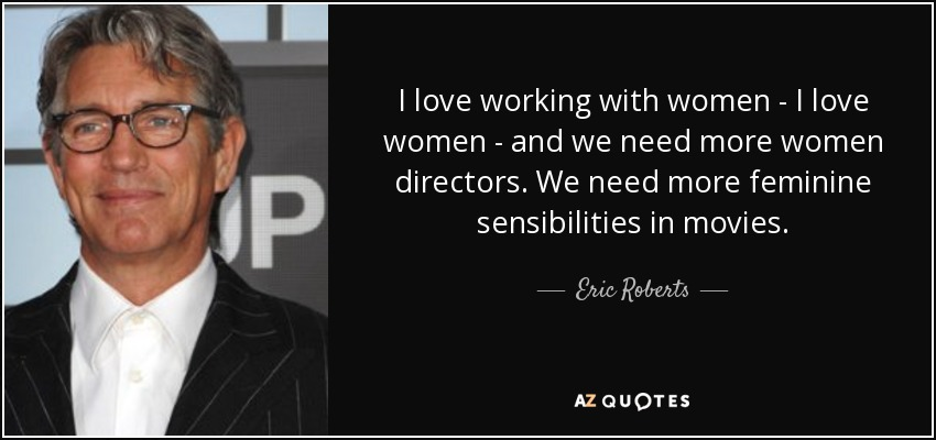I love working with women - I love women - and we need more women directors. We need more feminine sensibilities in movies. - Eric Roberts