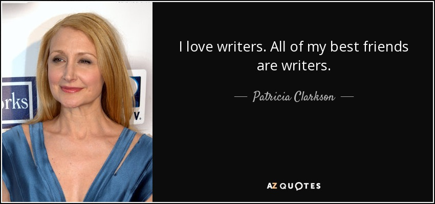 I love writers. All of my best friends are writers. - Patricia Clarkson