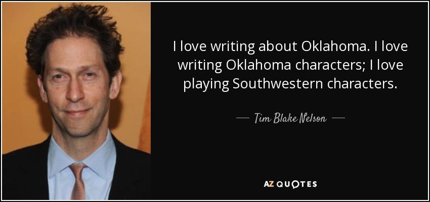 I love writing about Oklahoma. I love writing Oklahoma characters; I love playing Southwestern characters. - Tim Blake Nelson